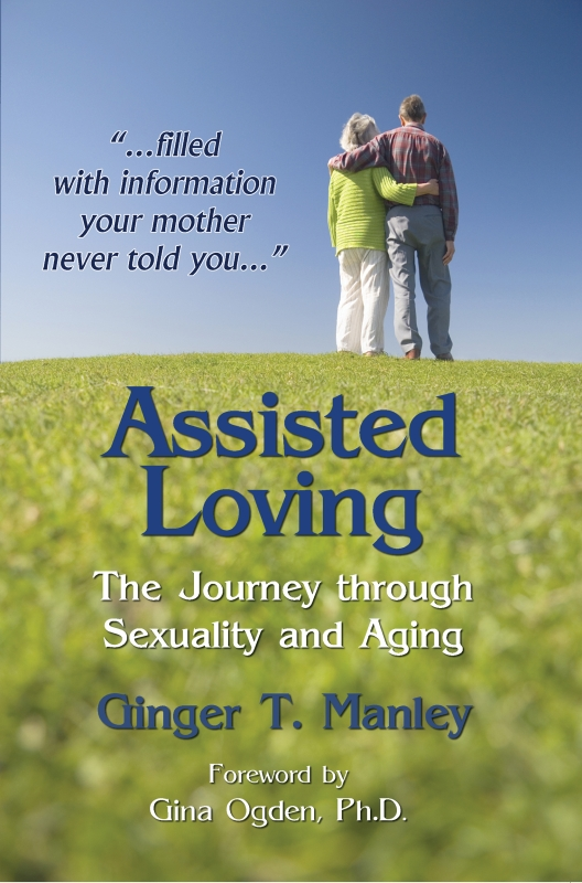 New release%3A Assisted Loving%3A The Journey through Sexuality and Aging authored by Ginger T. Manley